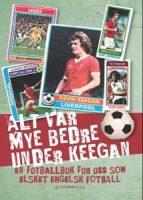 Bok - Alt var mye bedre under Keegan - En fotballbok for oss som elsket engelsk fotball Image